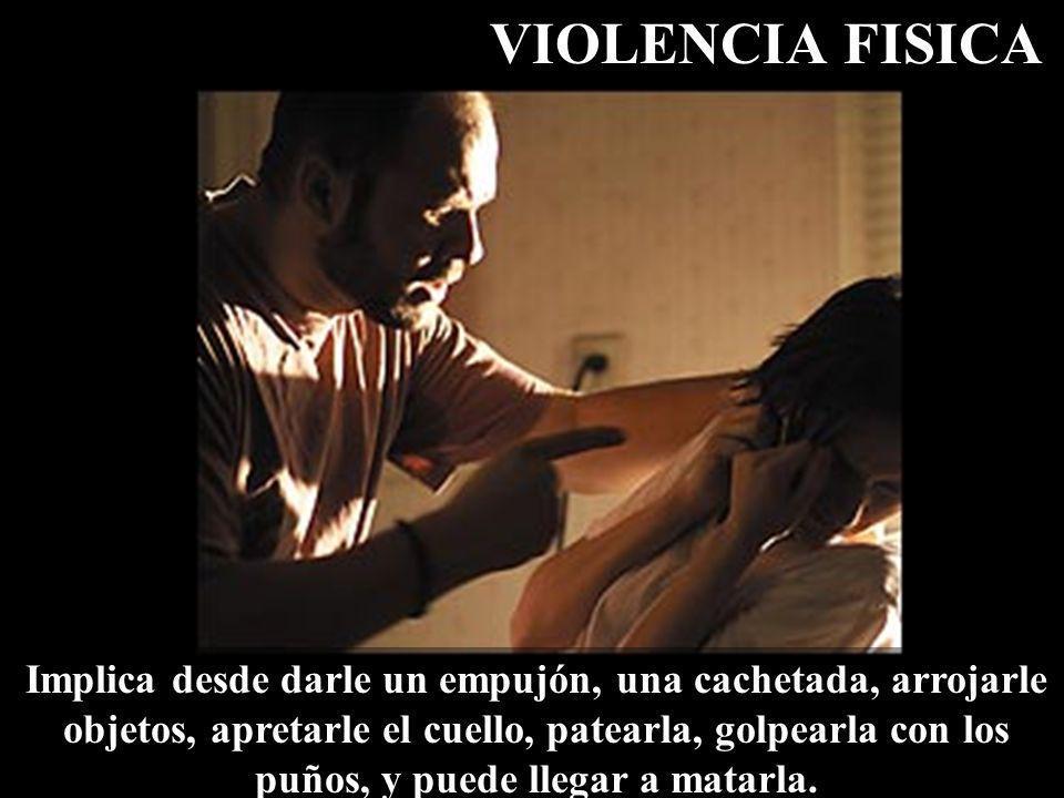 VIOLENCIA FISICA Implica desde darle un empujón, una cachetada, arrojarle objetos, apretarle el cuello, patearla, golpearla con los puños, y puede lle