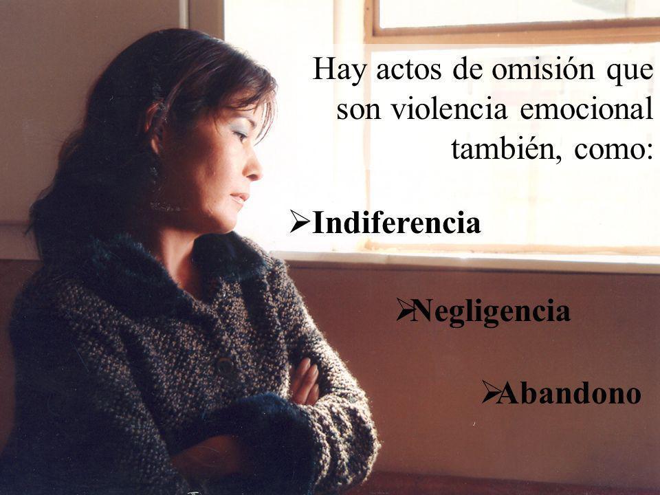 Hay actos de omisión que son violencia emocional también, como: Abandono Indiferencia Negligencia