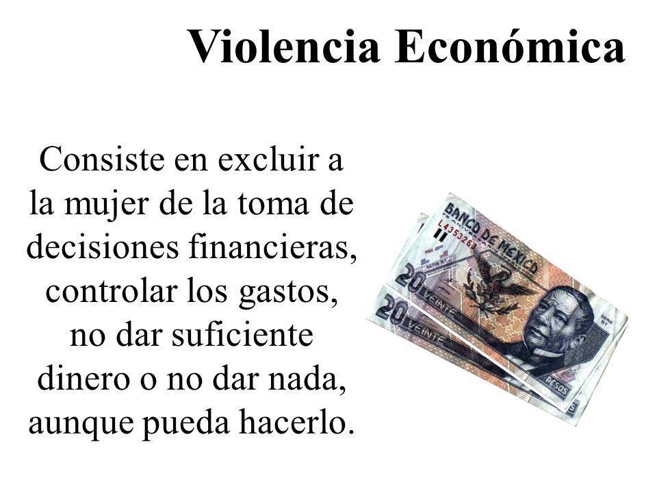 Violencia Económica Consiste en excluir a la mujer de la toma de decisiones financieras, controlar los gastos, no dar suficiente dinero o no dar nada,