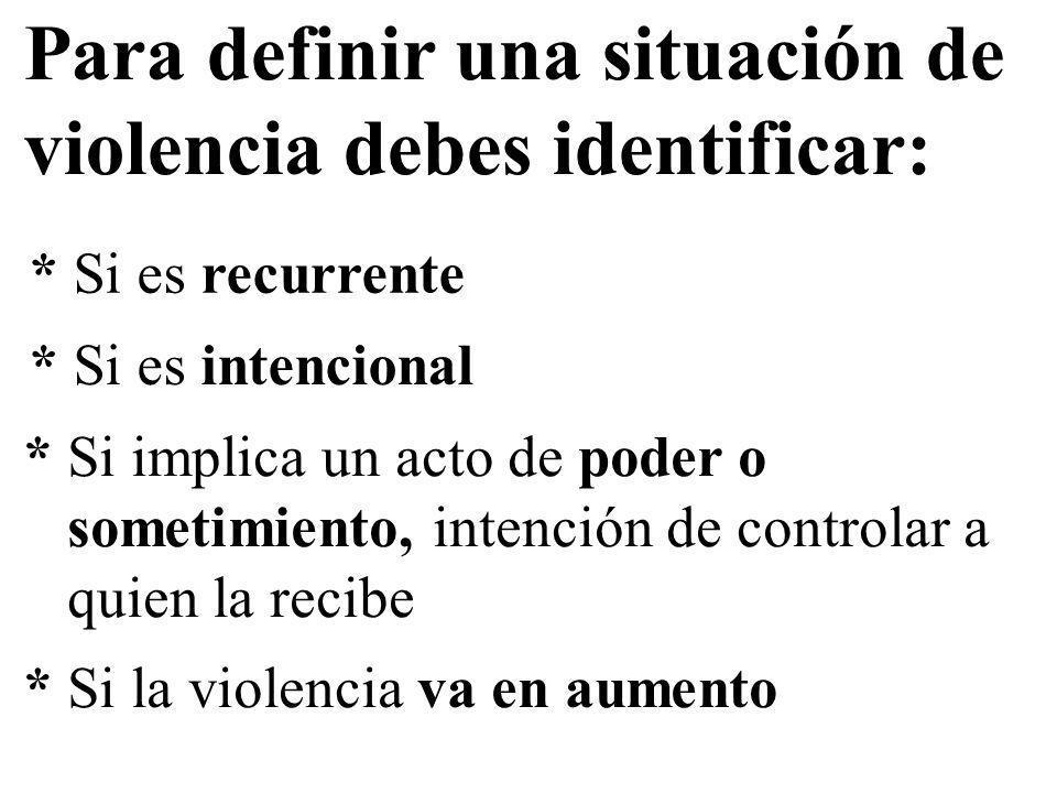 Para definir una situación de violencia debes identificar: * Si es recurrente * Si es intencional * Si implica un acto de poder o sometimiento, intenc
