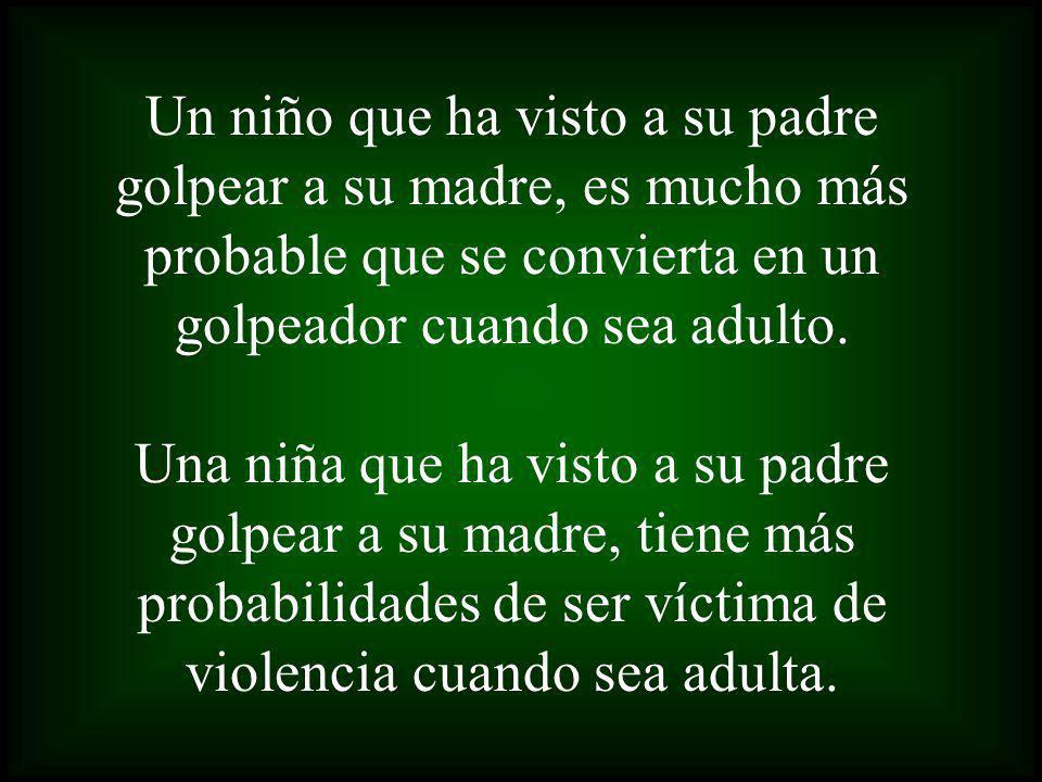 Un niño que ha visto a su padre golpear a su madre, es mucho más probable que se convierta en un golpeador cuando sea adulto. Una niña que ha visto a