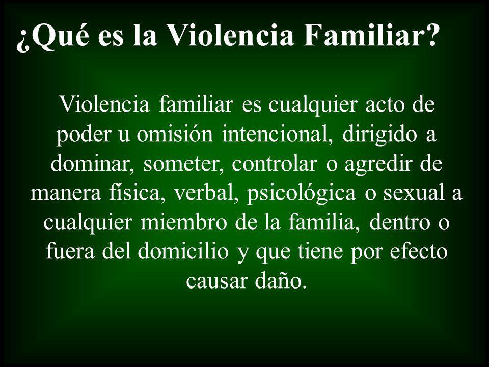 ¿Qué es la Violencia Familiar? Violencia familiar es cualquier acto de poder u omisión intencional, dirigido a dominar, someter, controlar o agredir d