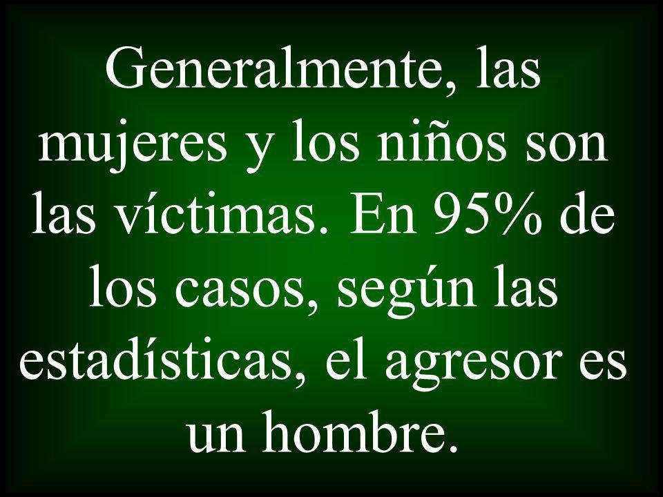 Generalmente, las mujeres y los niños son las víctimas. En 95% de los casos, según las estadísticas, el agresor es un hombre.