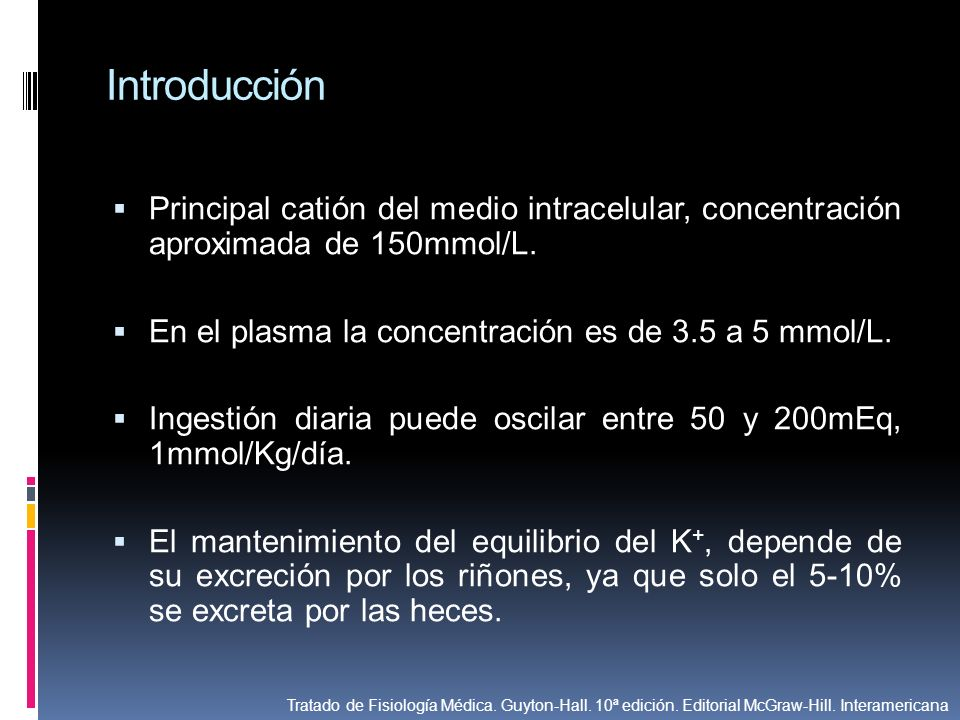 Introducción Principal catión del medio intracelular, concentración aproximada de 150mmol/L. En el plasma la concentración es de 3.5 a 5 mmol/L. Inges
