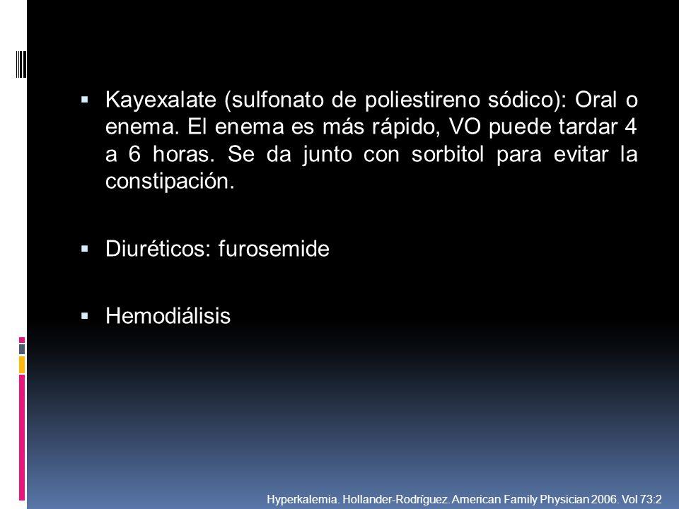 Kayexalate (sulfonato de poliestireno sódico): Oral o enema. El enema es más rápido, VO puede tardar 4 a 6 horas. Se da junto con sorbitol para evitar