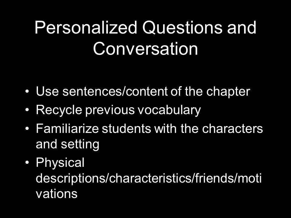 Personalized Questions and Conversation Use sentences/content of the chapter Recycle previous vocabulary Familiarize students with the characters and