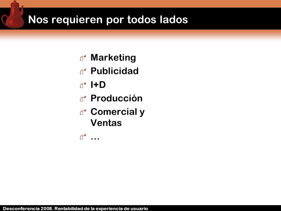 Desconferencia 2008. Rentabilidad de la experiencia de usuario Nos requieren por todos lados Marketing Publicidad I+D Producción Comercial y Ventas …