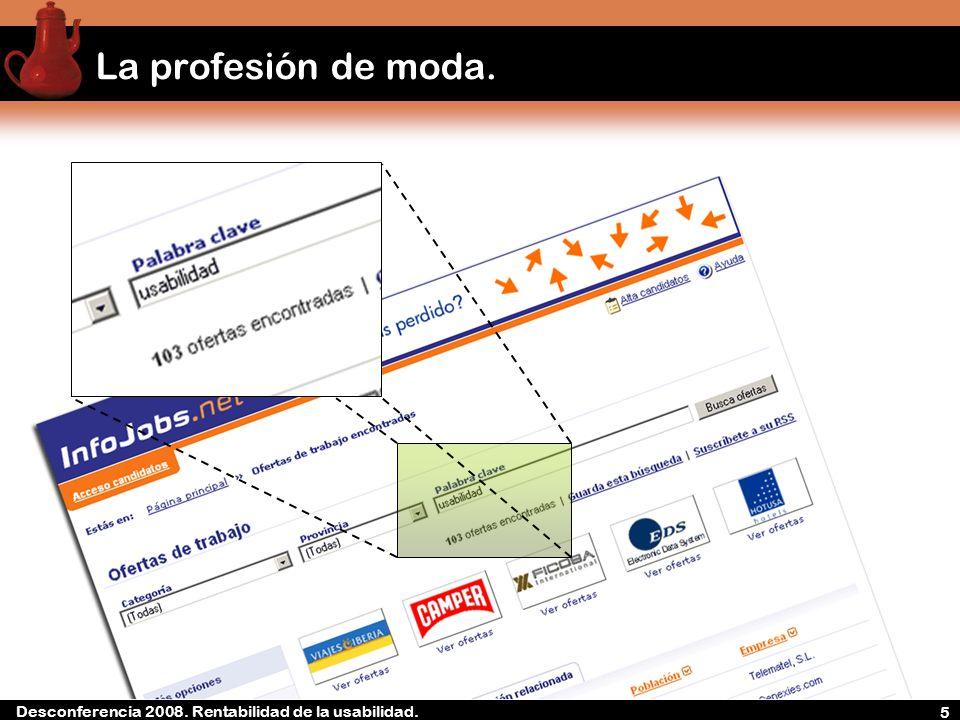 Desconferencia 2008. Rentabilidad de la experiencia de usuario La profesión de moda. 5 Desconferencia 2008. Rentabilidad de la usabilidad.