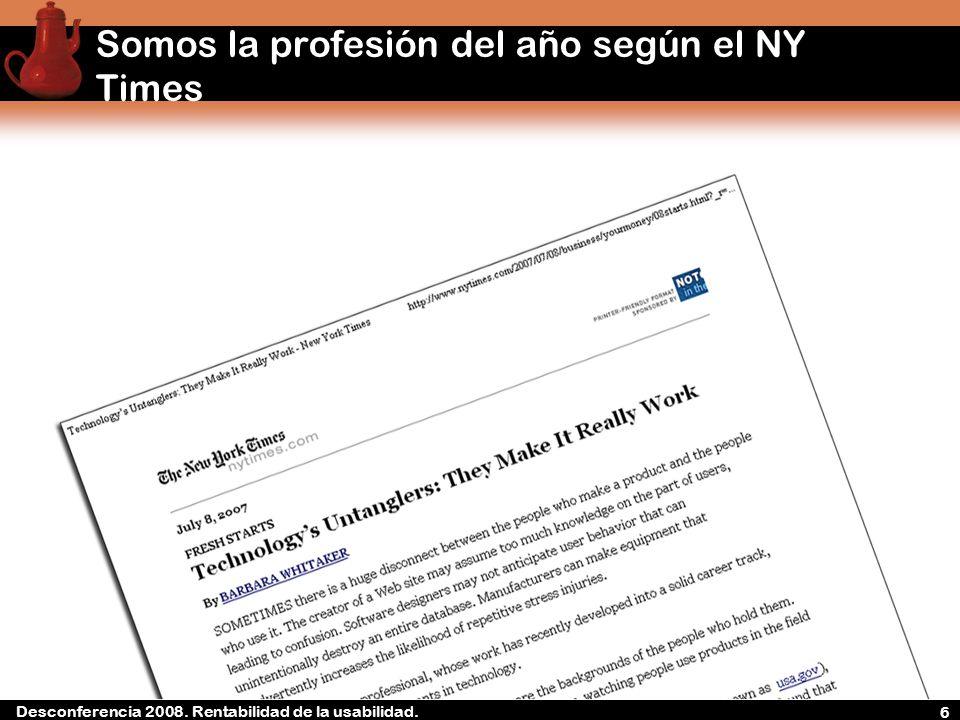 Desconferencia 2008. Rentabilidad de la experiencia de usuario Somos la profesión del año según el NY Times 6 Desconferencia 2008. Rentabilidad de la