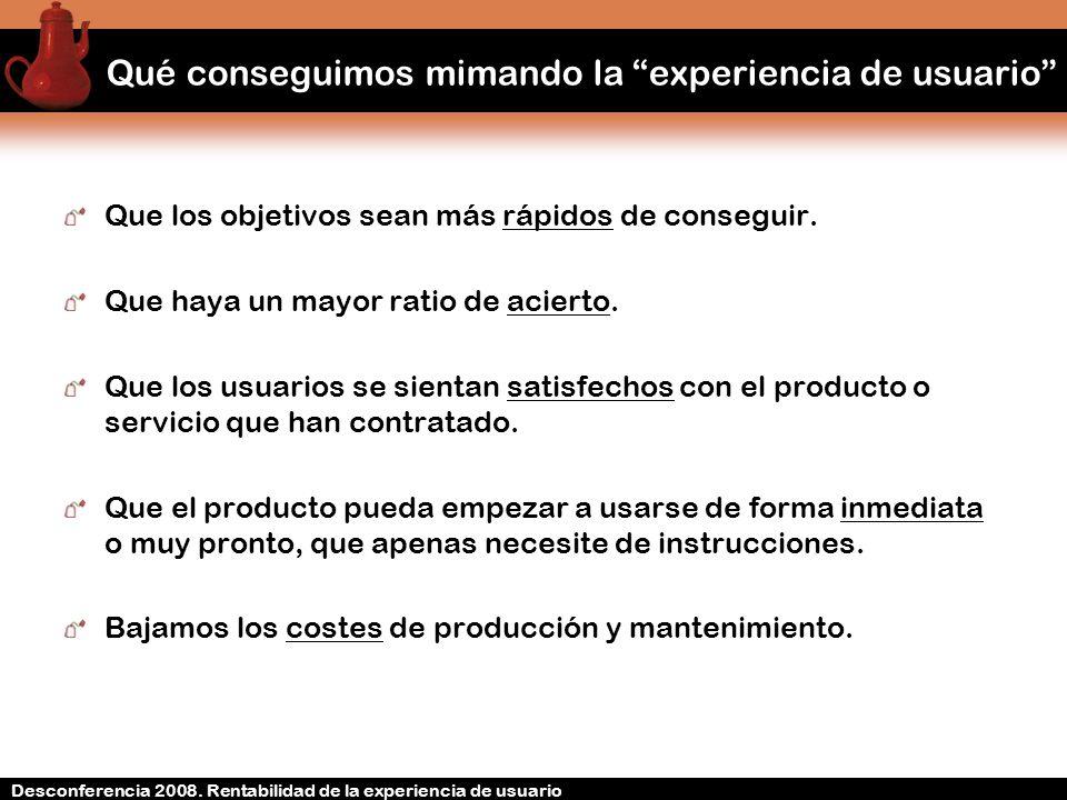 Desconferencia 2008. Rentabilidad de la experiencia de usuario Qué conseguimos mimando la experiencia de usuario Que los objetivos sean más rápidos de