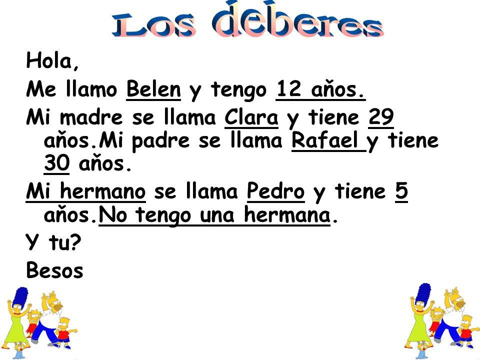 Hola, Me llamo Belen y tengo 12 aňos. Mi madre se llama Clara y tiene 29 aňos.Mi padre se llama Rafael y tiene 30 aňos. Mi hermano se llama Pedro y ti