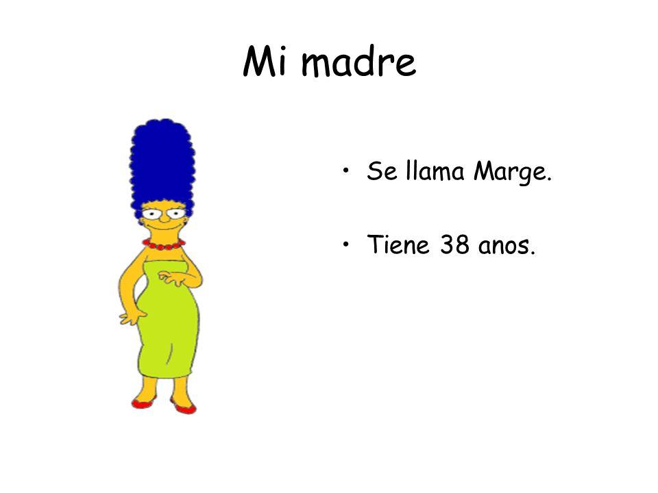 Mi madre Se llama Marge. Tiene 38 anos.