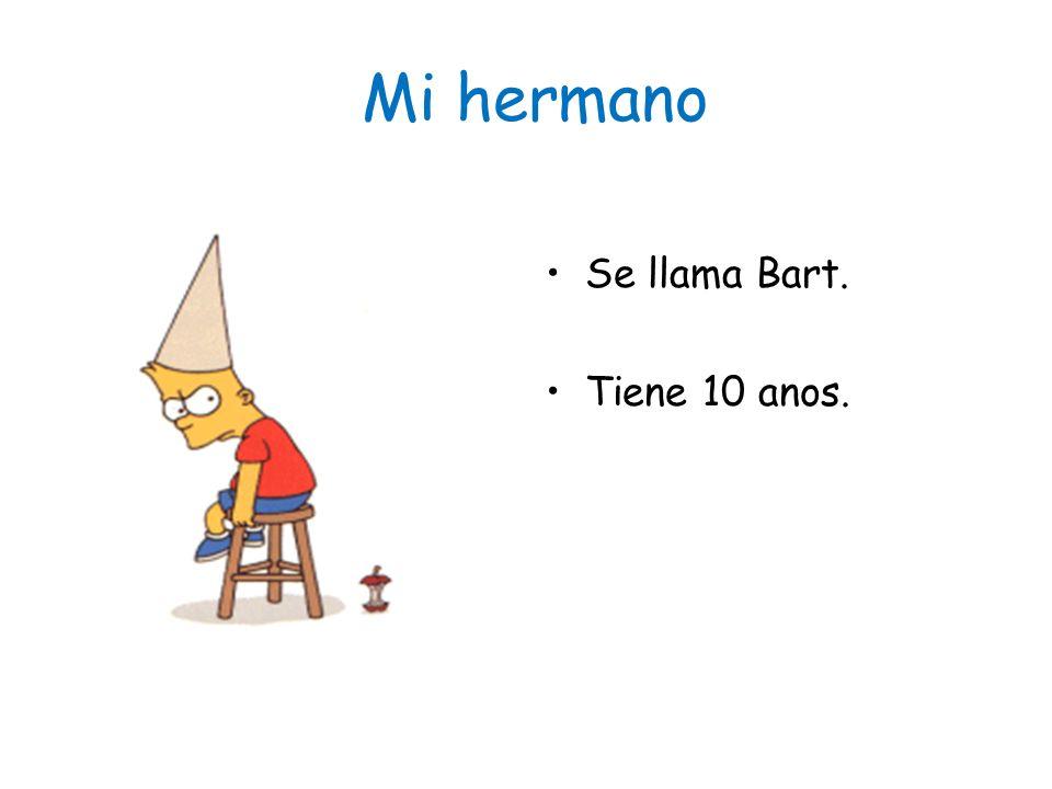 Mi hermano Se llama Bart. Tiene 10 anos.