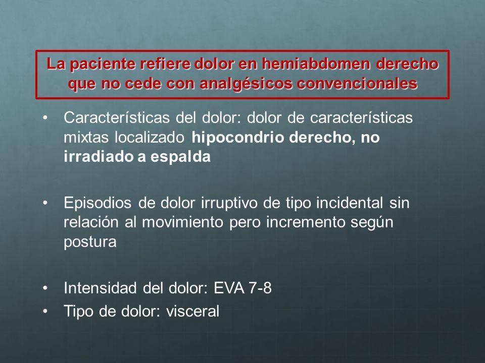 La paciente refiere dolor en hemiabdomen derecho que no cede con analgésicos convencionales Características del dolor: dolor de características mixtas