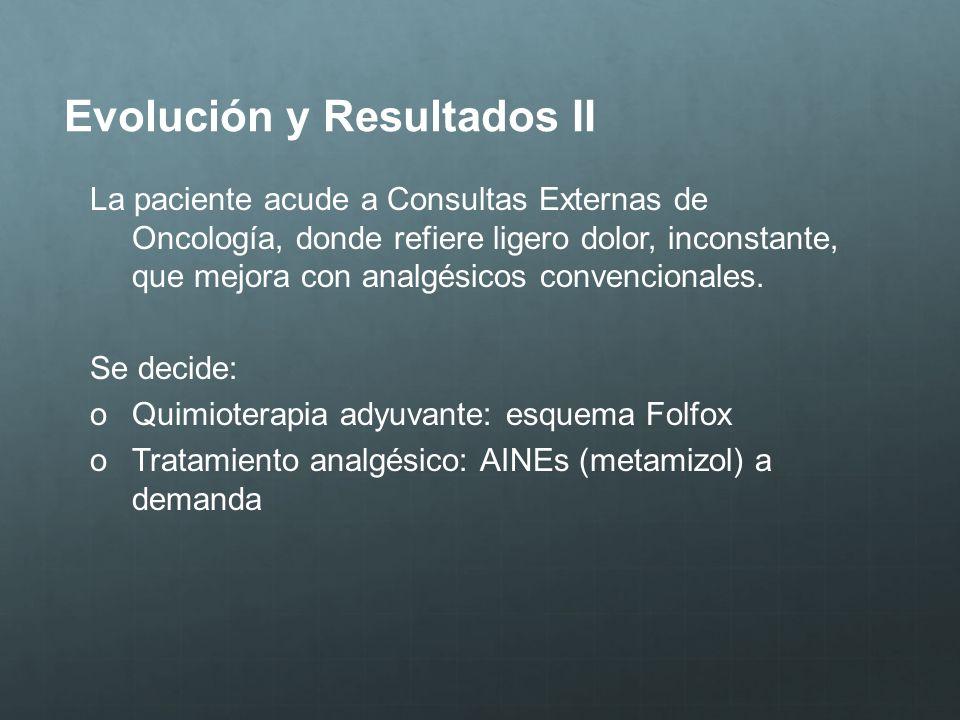 Evolución y Resultados II La paciente acude a Consultas Externas de Oncología, donde refiere ligero dolor, inconstante, que mejora con analgésicos con