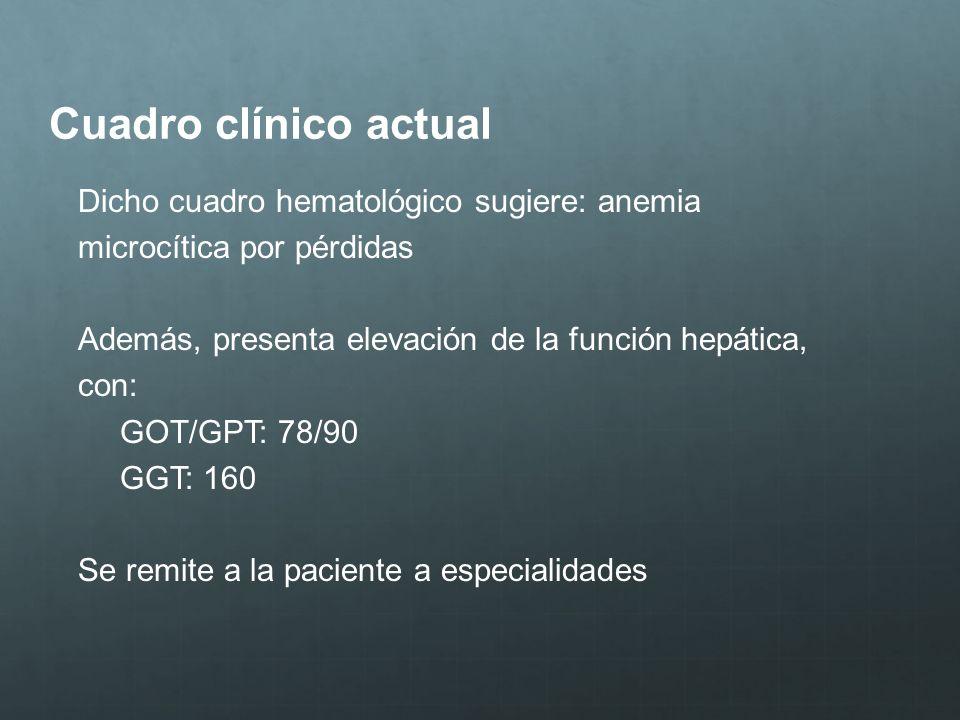 Cuadro clínico actual Dicho cuadro hematológico sugiere: anemia microcítica por pérdidas Además, presenta elevación de la función hepática, con: GOT/G