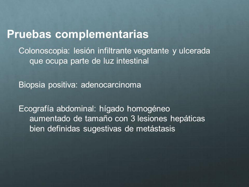 Pruebas complementarias Colonoscopia: lesión infiltrante vegetante y ulcerada que ocupa parte de luz intestinal Biopsia positiva: adenocarcinoma Ecogr