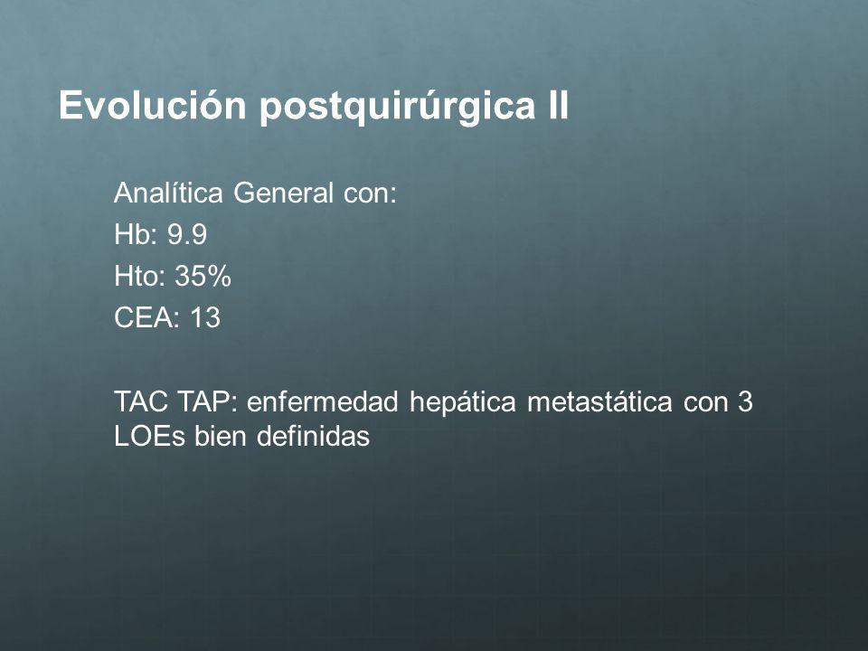 Evolución postquirúrgica II Analítica General con: Hb: 9.9 Hto: 35% CEA: 13 TAC TAP: enfermedad hepática metastática con 3 LOEs bien definidas