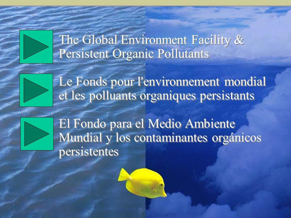 The Global Environment Facility & Persistent Organic Pollutants Le Fonds pour l'environnement mondial et les polluants organiques persistants El Fondo