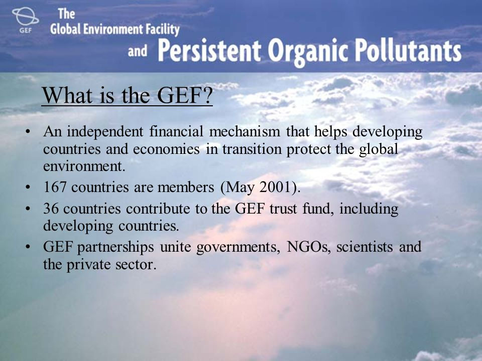 What is the GEF? An independent financial mechanism that helps developing countries and economies in transition protect the global environment. 167 co