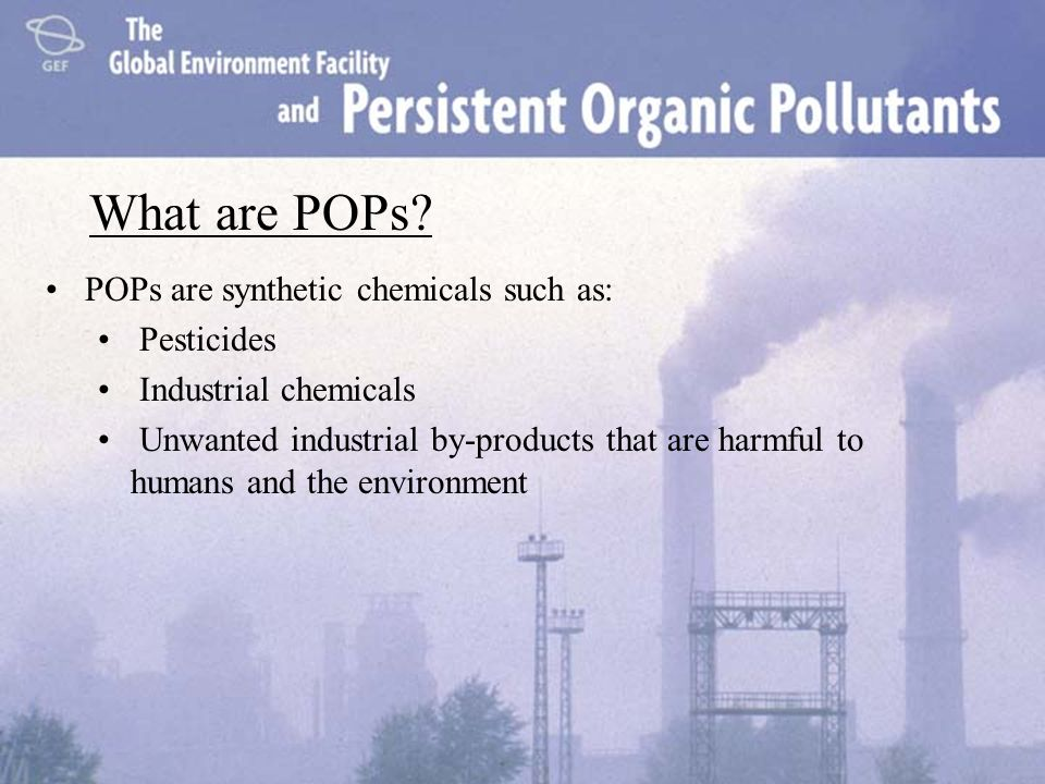 What are POPs? POPs are synthetic chemicals such as: Pesticides Industrial chemicals Unwanted industrial by-products that are harmful to humans and th