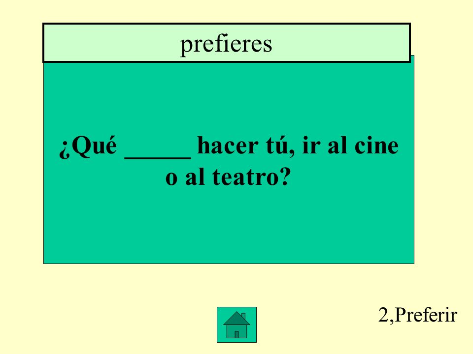 2,Preferir ¿Qué _____ hacer tú, ir al cine o al teatro? prefieres