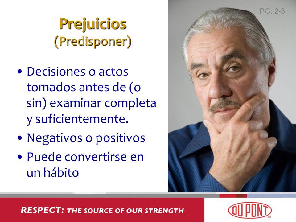 Prejuicios (Predisponer) Decisiones o actos tomados antes de (o sin) examinar completa y suficientemente. Negativos o positivos Puede convertirse en u