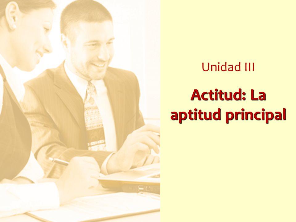 Actitud: La aptitud principal Unidad III Actitud: La aptitud principal
