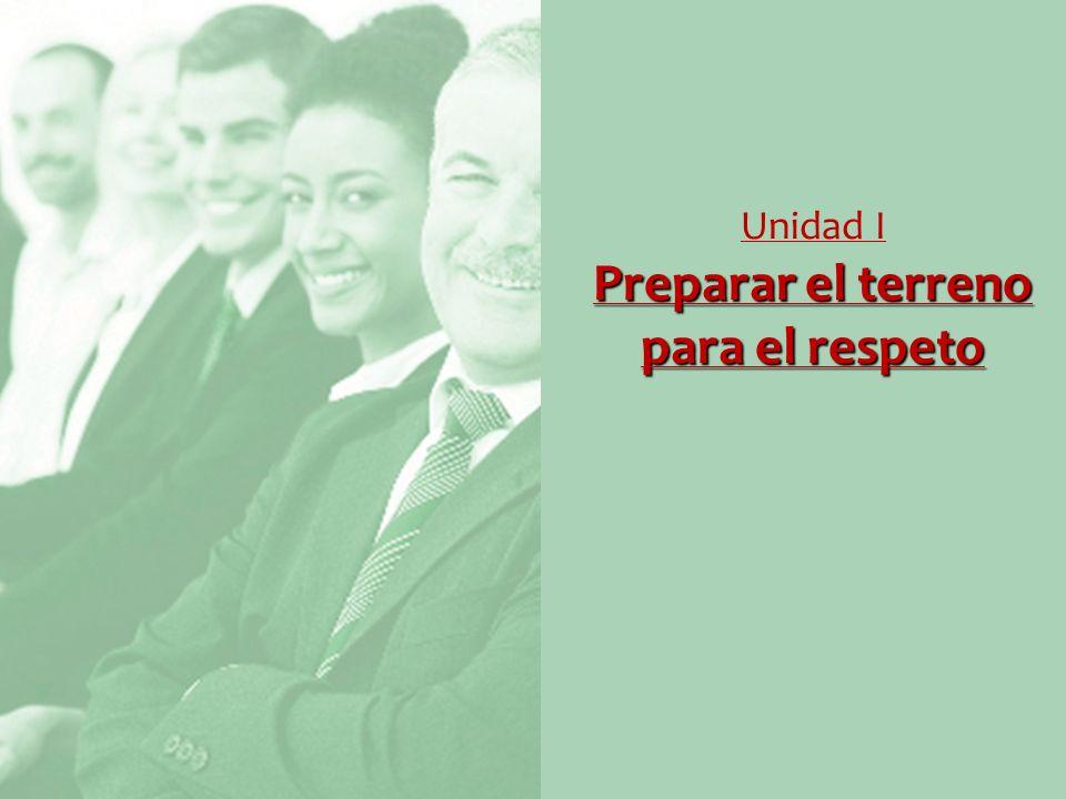 Preparar el terreno para el respeto Unidad I Preparar el terreno para el respeto