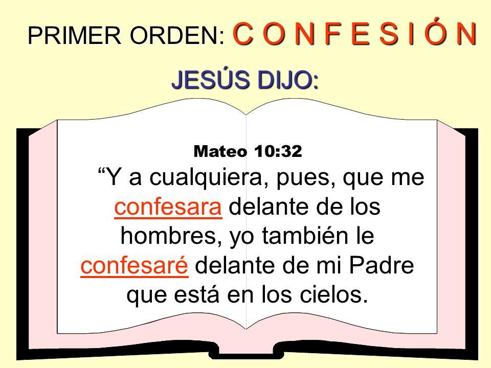 PRIMER ORDEN: C O N F E S I Ó N Romanos 10:9 & 10 que si confesARES con tu boca que Jesús es el Señor, y CREYERES en tu corazón que Dios le levantó de