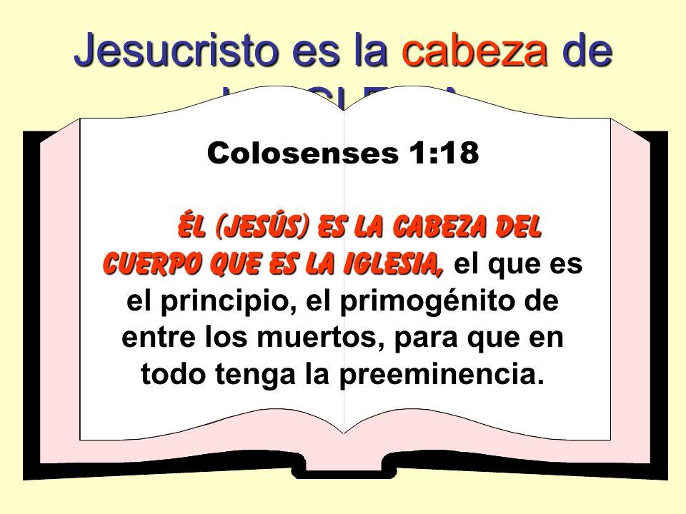 Jesucristo es la cabeza de LA IGLESIA Colosenses 1:18 ÉL (jesÚs) Es LA CABEZA DEL CUERPO QUE ES LA IGLESIA, ÉL (jesÚs) Es LA CABEZA DEL CUERPO QUE ES LA IGLESIA, el que es el principio, el primogénito de entre los muertos, para que en todo tenga la preeminencia.