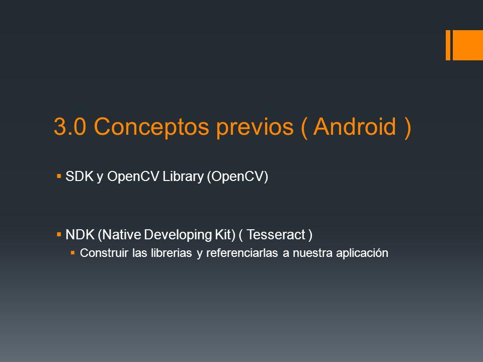 3.0 Conceptos previos ( Android ) SDK y OpenCV Library (OpenCV) NDK (Native Developing Kit) ( Tesseract ) Construir las librerias y referenciarlas a n