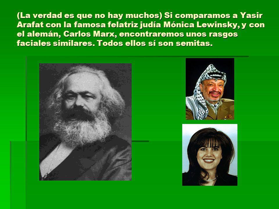 (La verdad es que no hay muchos) Si comparamos a Yasir Arafat con la famosa felatriz judía Mónica Lewinsky, y con el alemán, Carlos Marx, encontraremo