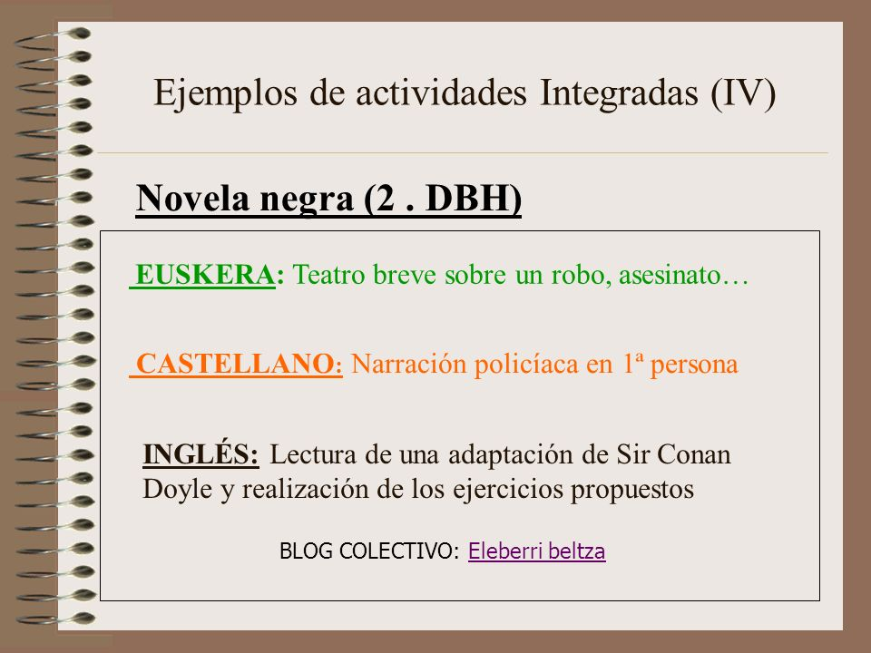 Ejemplos de actividades Integradas (IV) Novela negra (2. DBH) CASTELLANO : Narración policíaca en 1ª persona EUSKERA: Teatro breve sobre un robo, ases