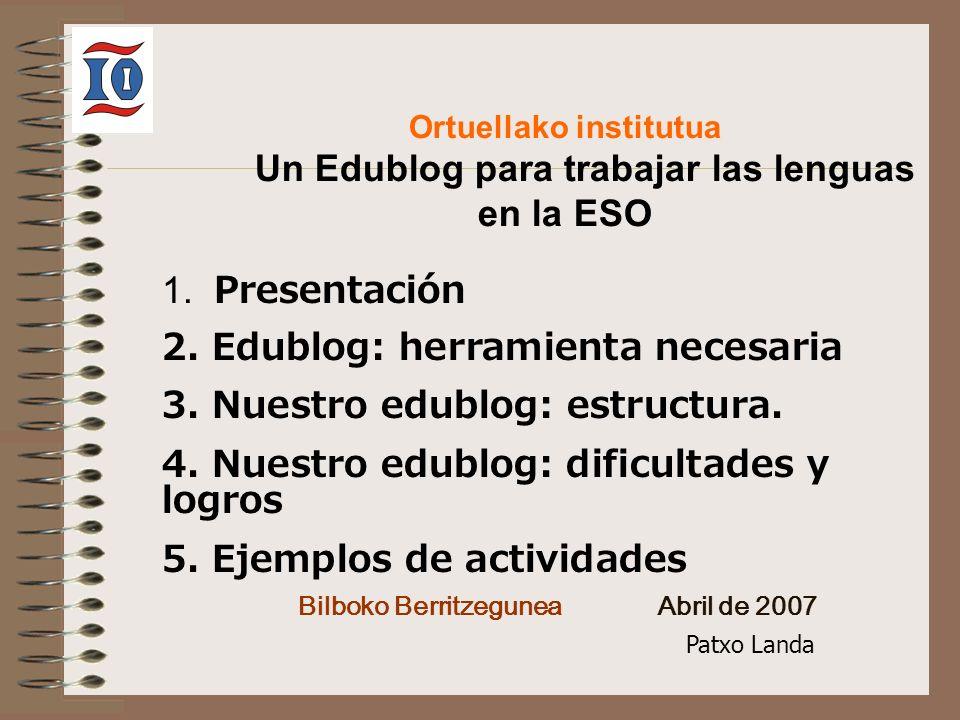 Ortuellako institutua Un Edublog para trabajar las lenguas en la ESO Bilboko Berritzegunea Abril de 2007 1. Presentación 2. Edublog: herramienta neces