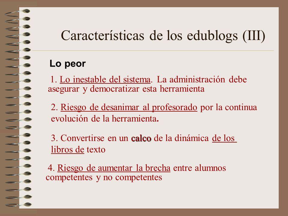 Características de los edublogs (III) 1. Lo inestable del sistema. La administración debe asegurar y democratizar esta herramienta 2. Riesgo de desani