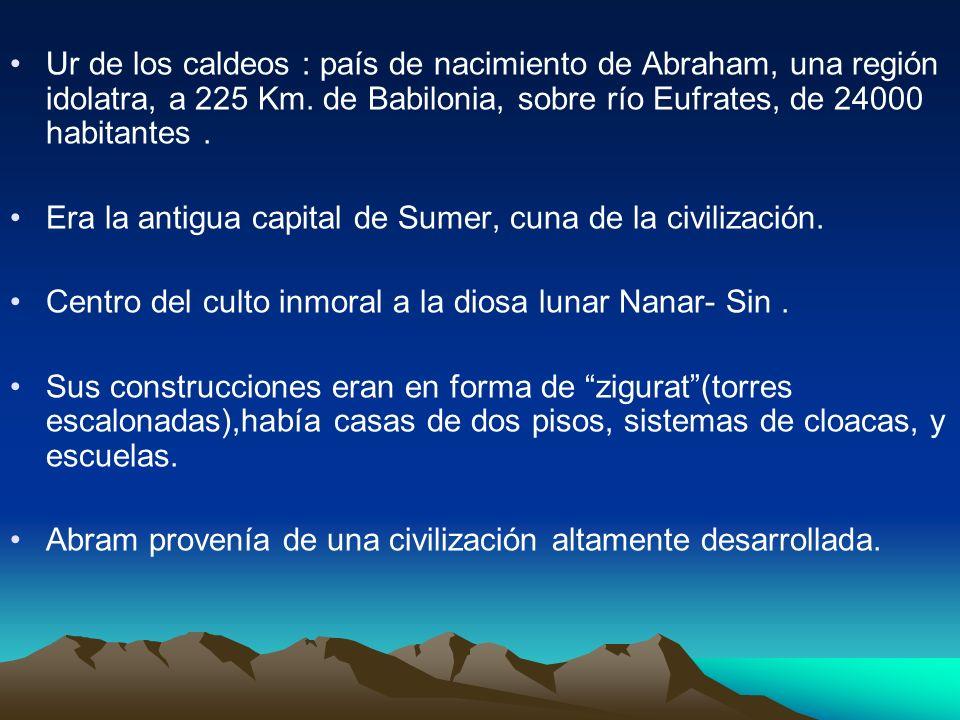 Ur de los caldeos : país de nacimiento de Abraham, una región idolatra, a 225 Km. de Babilonia, sobre río Eufrates, de 24000 habitantes. Era la antigu