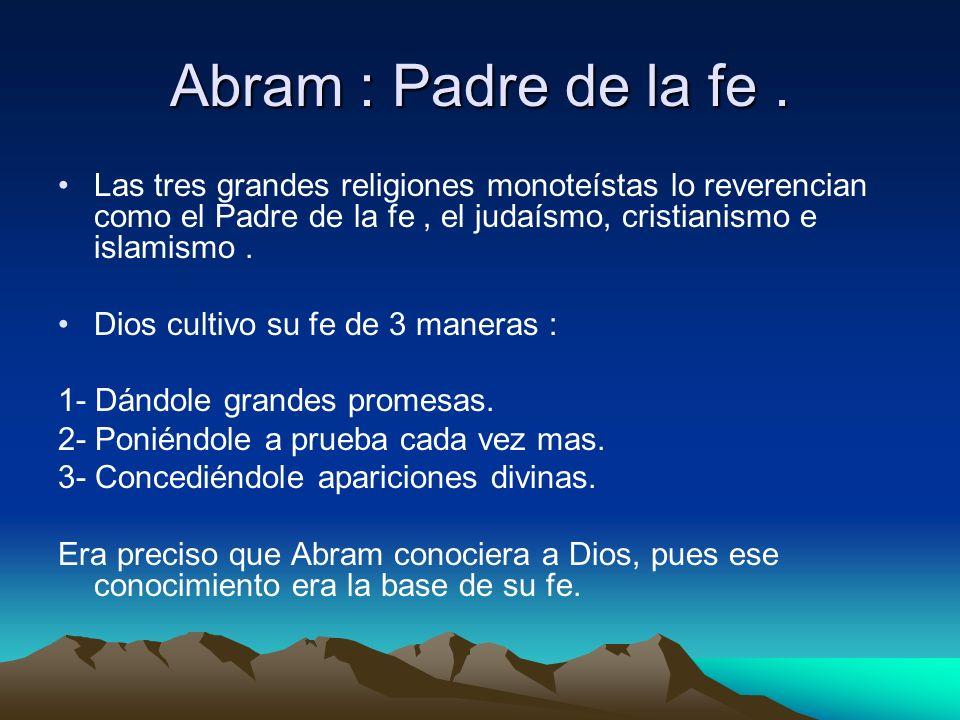 Abram : Padre de la fe. Las tres grandes religiones monoteístas lo reverencian como el Padre de la fe, el judaísmo, cristianismo e islamismo. Dios cul