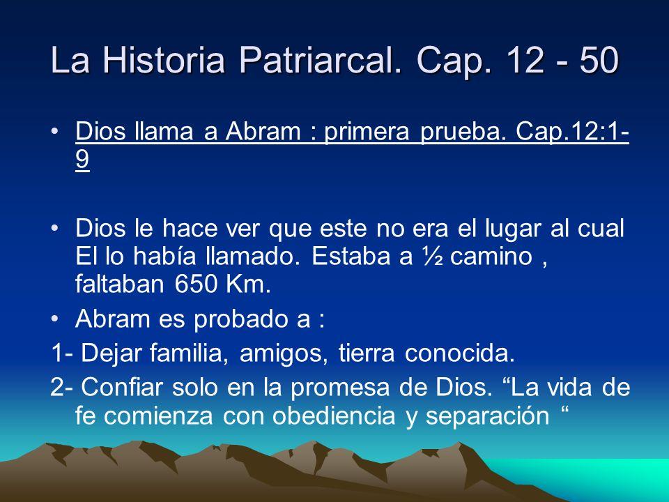 La Historia Patriarcal. Cap. 12 - 50 Dios llama a Abram : primera prueba. Cap.12:1- 9 Dios le hace ver que este no era el lugar al cual El lo había ll
