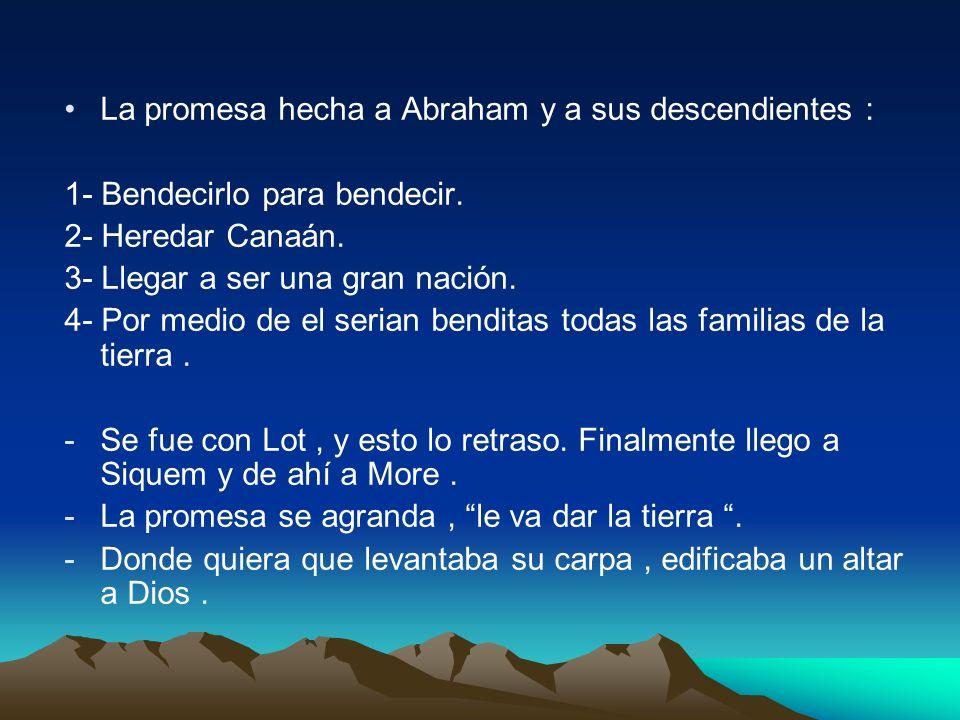 La promesa hecha a Abraham y a sus descendientes : 1- Bendecirlo para bendecir. 2- Heredar Canaán. 3- Llegar a ser una gran nación. 4- Por medio de el