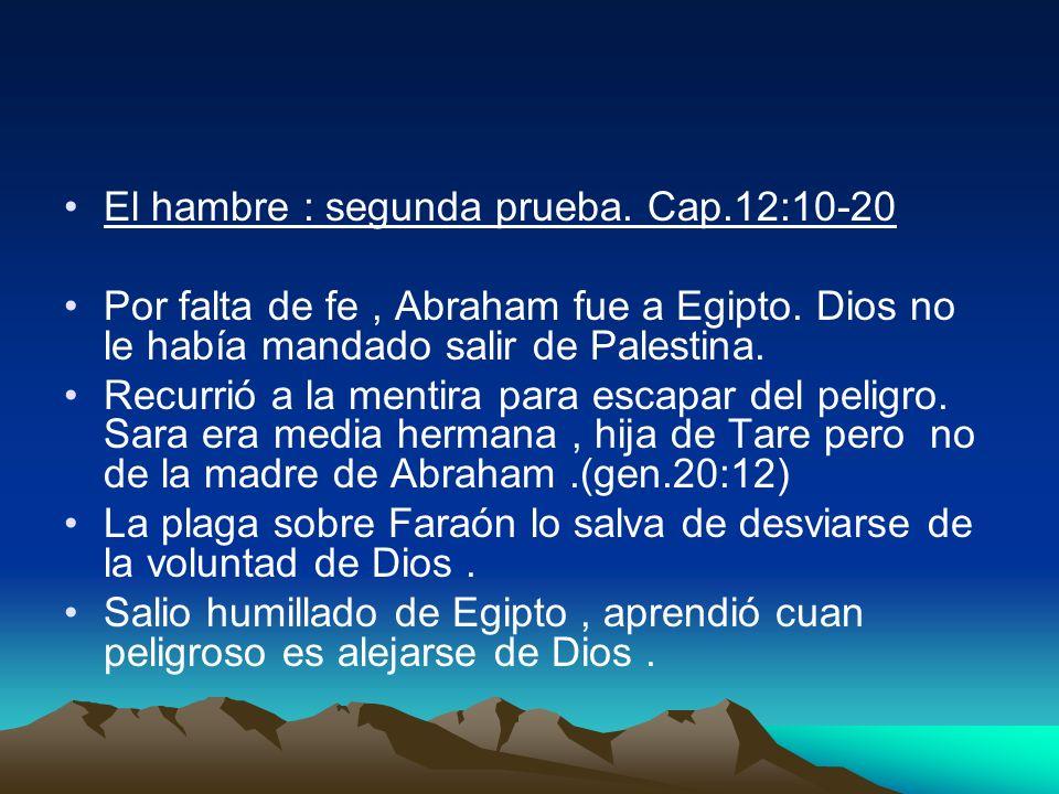 El hambre : segunda prueba. Cap.12:10-20 Por falta de fe, Abraham fue a Egipto. Dios no le había mandado salir de Palestina. Recurrió a la mentira par