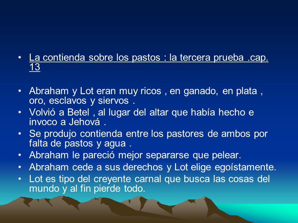 La contienda sobre los pastos : la tercera prueba.cap. 13 Abraham y Lot eran muy ricos, en ganado, en plata, oro, esclavos y siervos. Volvió a Betel,