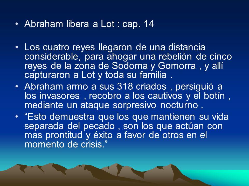 Abraham libera a Lot : cap. 14 Los cuatro reyes llegaron de una distancia considerable, para ahogar una rebelión de cinco reyes de la zona de Sodoma y