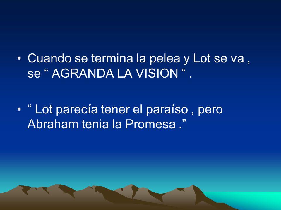 Cuando se termina la pelea y Lot se va, se AGRANDA LA VISION. Lot parecía tener el paraíso, pero Abraham tenia la Promesa.