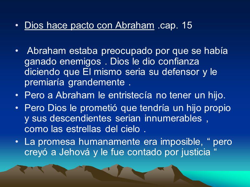 Dios hace pacto con Abraham.cap. 15 Abraham estaba preocupado por que se había ganado enemigos. Dios le dio confianza diciendo que El mismo seria su d
