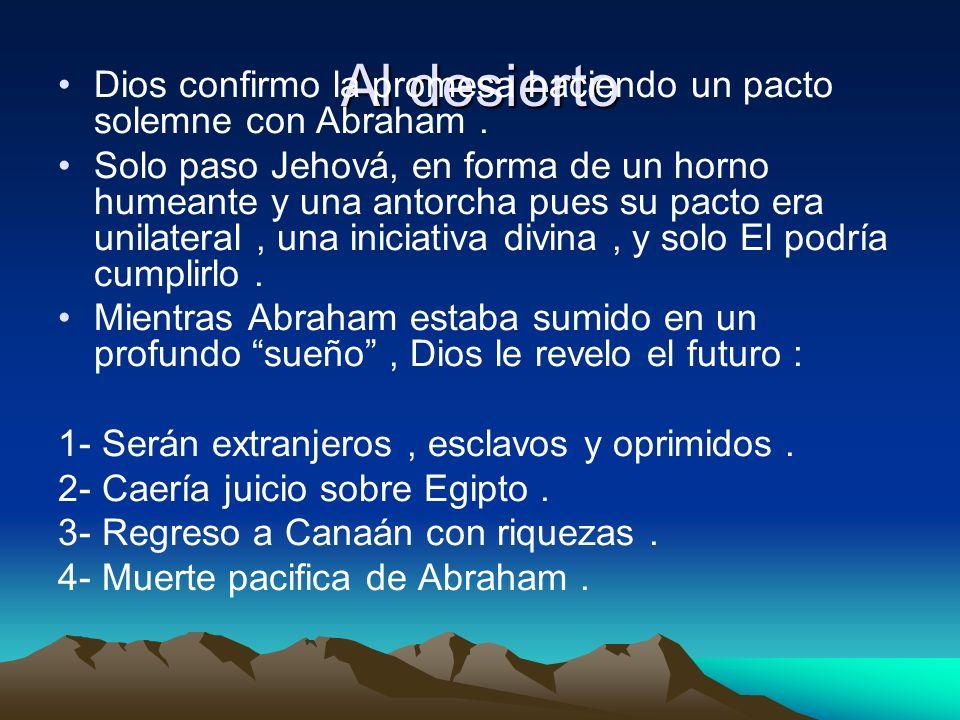 Al desierto Dios confirmo la promesa haciendo un pacto solemne con Abraham. Solo paso Jehová, en forma de un horno humeante y una antorcha pues su pac