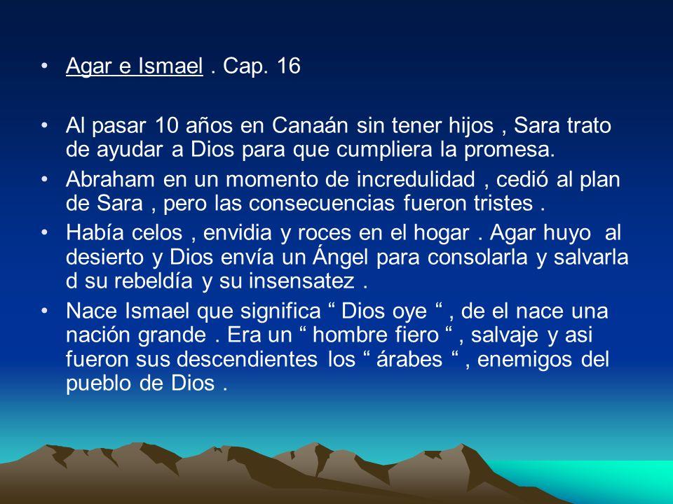 Agar e Ismael. Cap. 16 Al pasar 10 años en Canaán sin tener hijos, Sara trato de ayudar a Dios para que cumpliera la promesa. Abraham en un momento de
