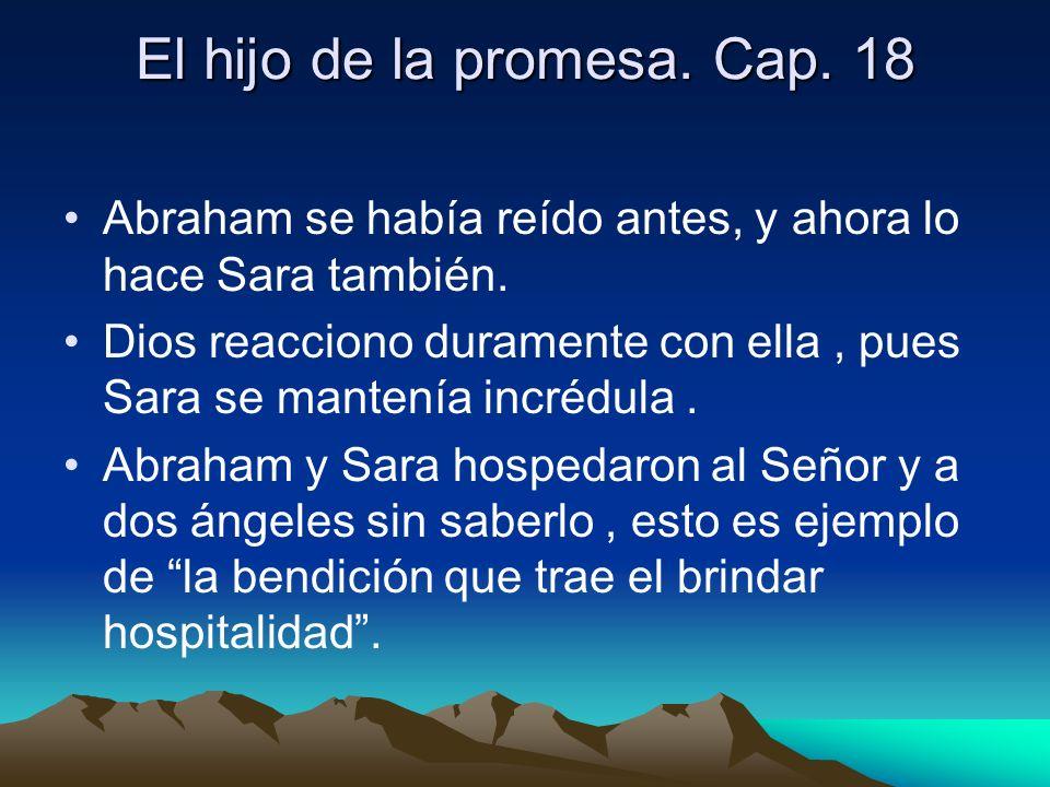 El hijo de la promesa. Cap. 18 Abraham se había reído antes, y ahora lo hace Sara también. Dios reacciono duramente con ella, pues Sara se mantenía in