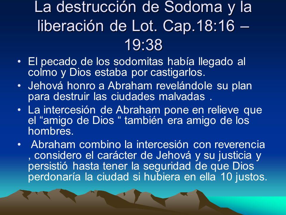 La destrucción de Sodoma y la liberación de Lot. Cap.18:16 – 19:38 El pecado de los sodomitas había llegado al colmo y Dios estaba por castigarlos. Je