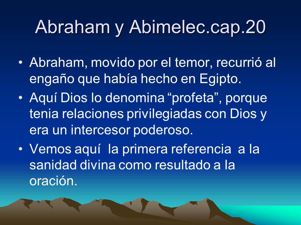Abraham y Abimelec.cap.20 Abraham, movido por el temor, recurrió al engaño que había hecho en Egipto. Aquí Dios lo denomina profeta, porque tenia rela